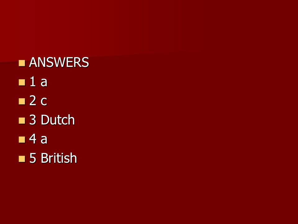 ANSWERS ANSWERS 1 a 1 a 2 c 2 c 3 Dutch 3 Dutch 4 a 4 a 5 British 5 British