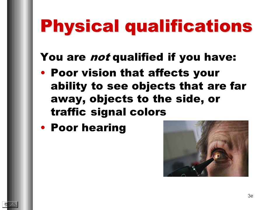 Physical qualifications You are not qualified if you have: Poor vision that affects your ability to see objects that are far away, objects to the side