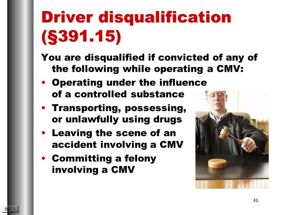 Driver disqualification (§391.15) You are disqualified if convicted of any of the following while operating a CMV: Operating under the influence of a
