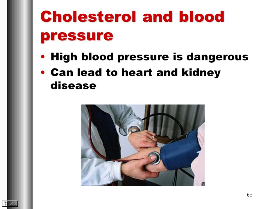 Cholesterol and blood pressure High blood pressure is dangerous Can lead to heart and kidney disease 6c