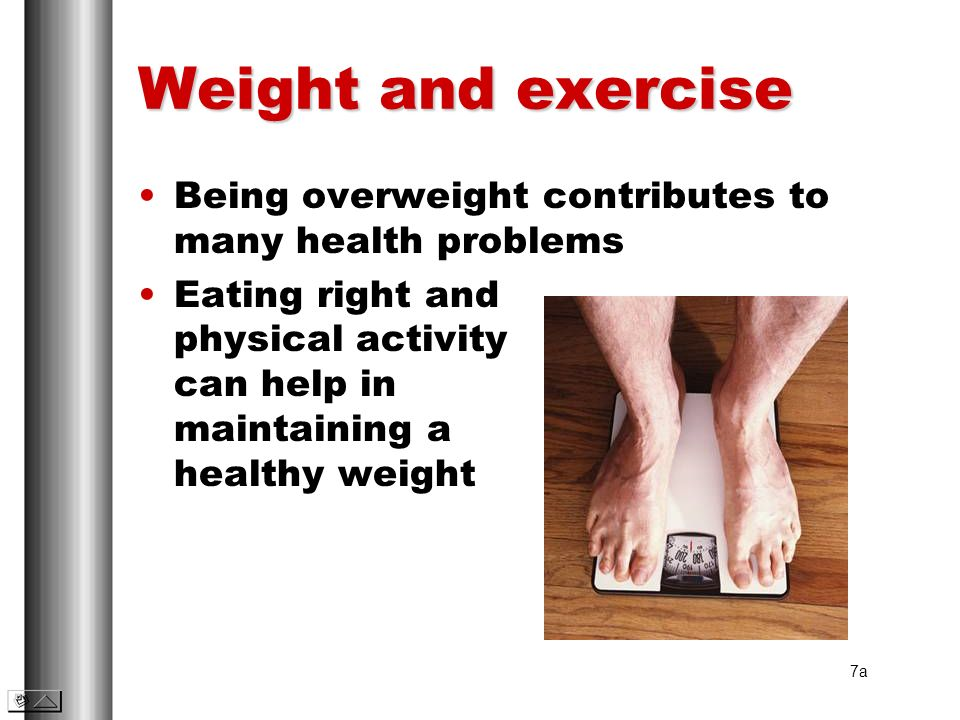 Weight and exercise Being overweight contributes to many health problems Eating right and physical activity can help in maintaining a healthy weight 7