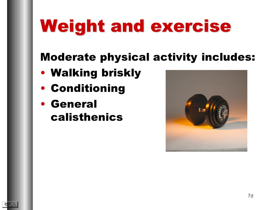 Weight and exercise Moderate physical activity includes: Walking briskly Conditioning General calisthenics 7d