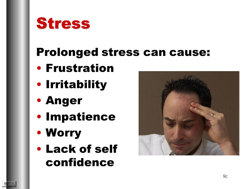 Stress Prolonged stress can cause: Frustration Irritability Anger Impatience Worry Lack of self confidence 9c