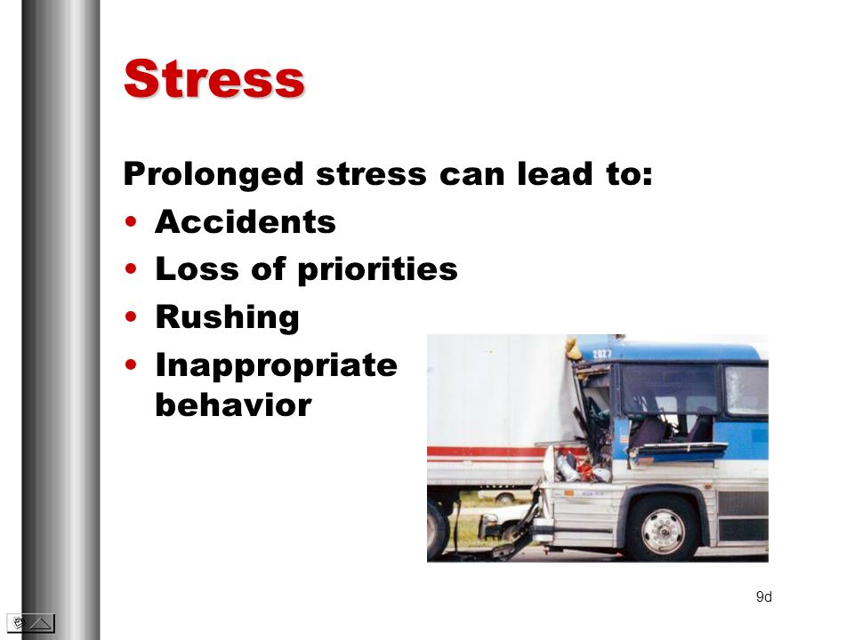 Stress Prolonged stress can lead to: Accidents Loss of priorities Rushing Inappropriate behavior 9d