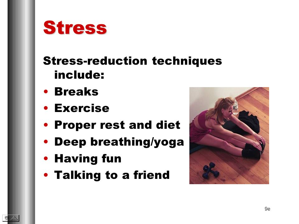Stress Stress-reduction techniques include: Breaks Exercise Proper rest and diet Deep breathing/yoga Having fun Talking to a friend 9e
