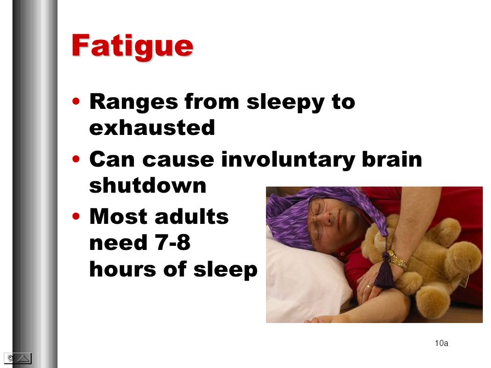 Fatigue Ranges from sleepy to exhausted Can cause involuntary brain shutdown Most adults need 7-8 hours of sleep 10a