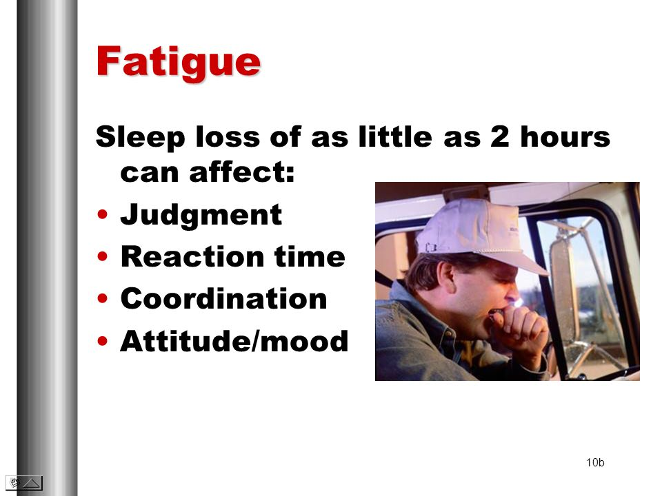 Fatigue Sleep loss of as little as 2 hours can affect: Judgment Reaction time Coordination Attitude/mood 10b