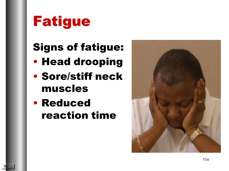 Fatigue Signs of fatigue: Head drooping Sore/stiff neck muscles Reduced reaction time 10e