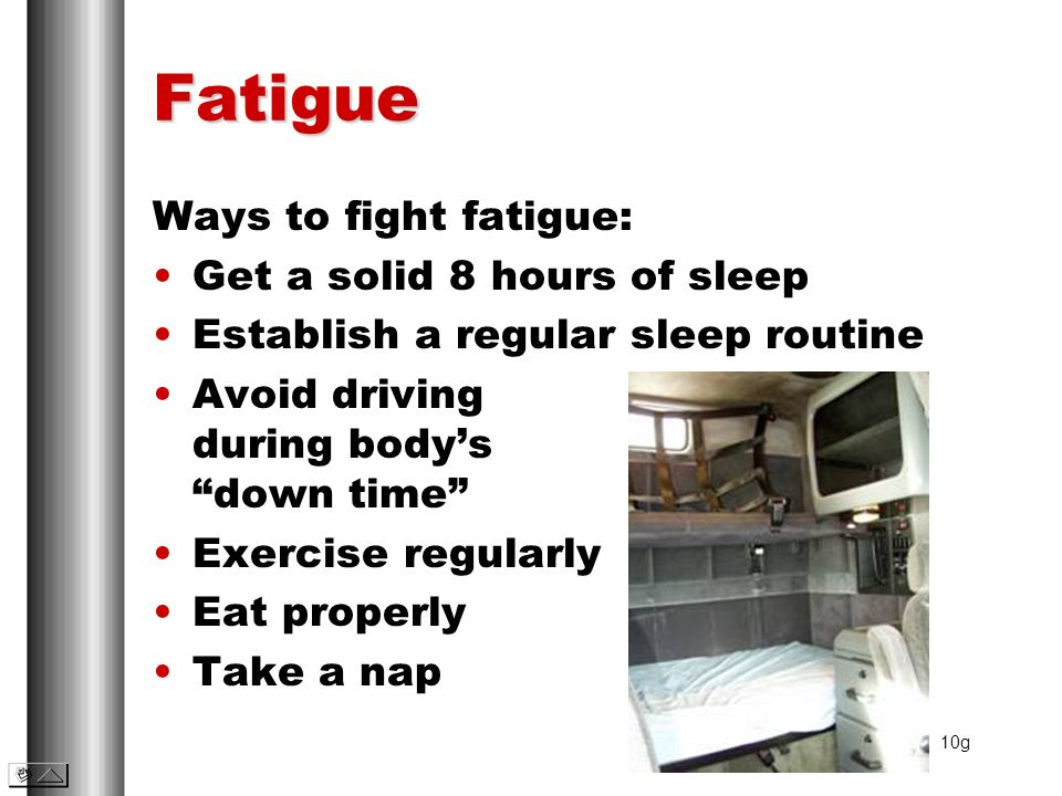 Fatigue Ways to fight fatigue: Get a solid 8 hours of sleep Establish a regular sleep routine Avoid driving during bodys down time Exercise regularly