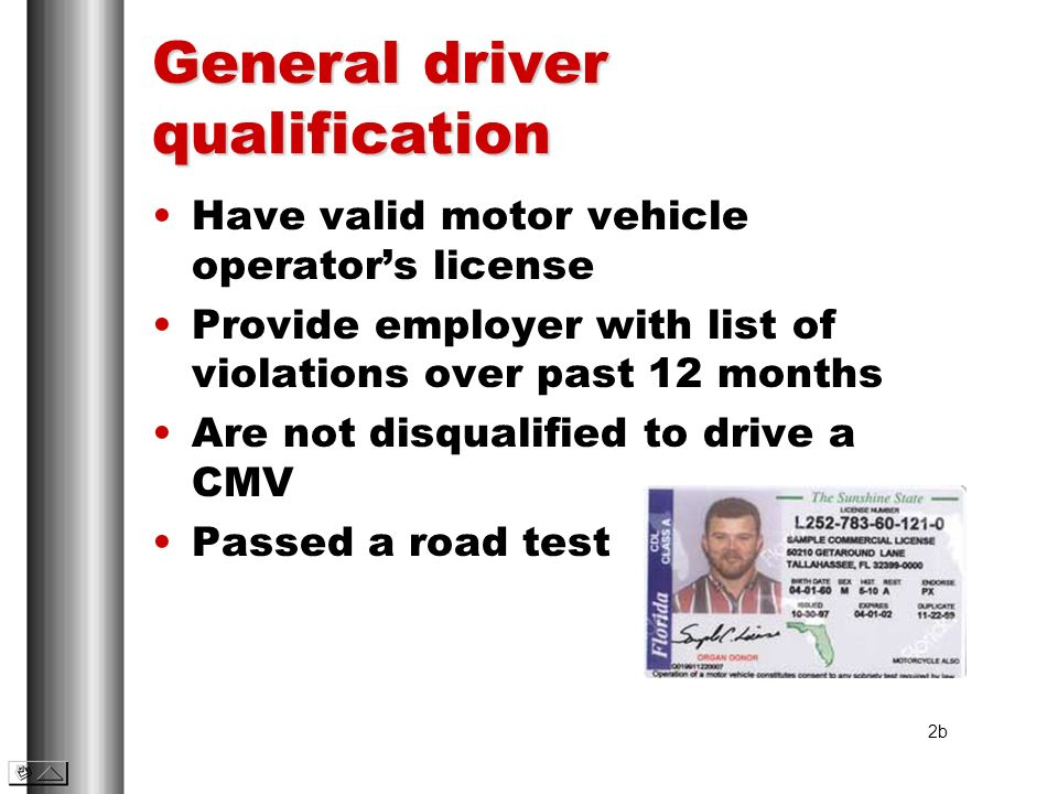 General driver qualification Have valid motor vehicle operators license Provide employer with list of violations over past 12 months Are not disqualif