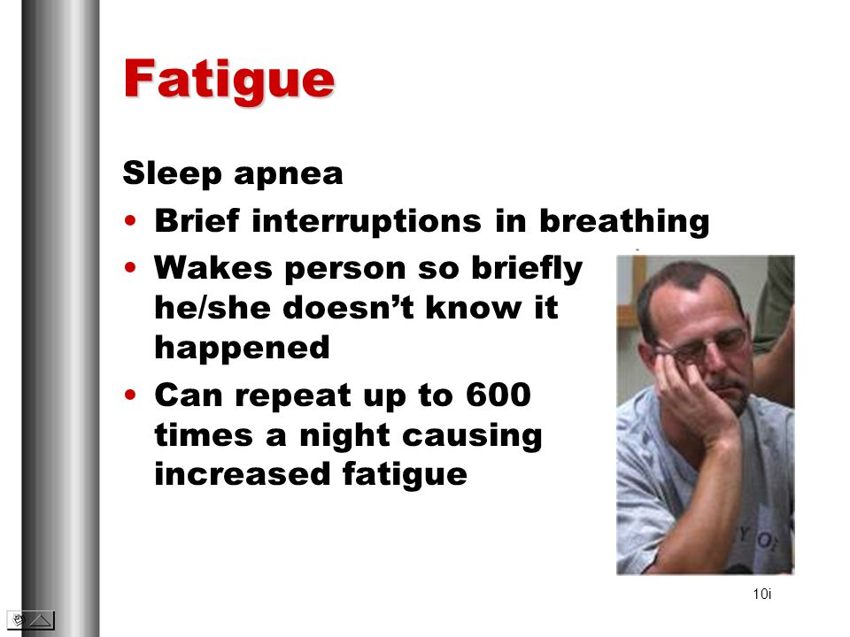 Fatigue Sleep apnea Brief interruptions in breathing Wakes person so briefly he/she doesnt know it happened Can repeat up to 600 times a night causing