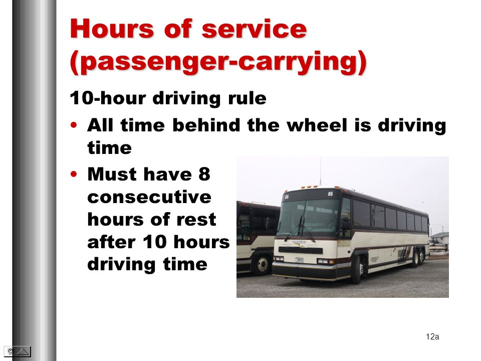 Hours of service (passenger-carrying) 10-hour driving rule All time behind the wheel is driving time Must have 8 consecutive hours of rest after 10 ho