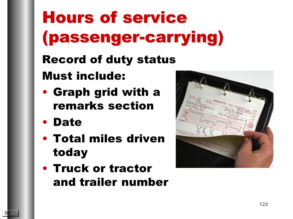Hours of service (passenger-carrying) Record of duty status Must include: Graph grid with a remarks section Date Total miles driven today Truck or tra
