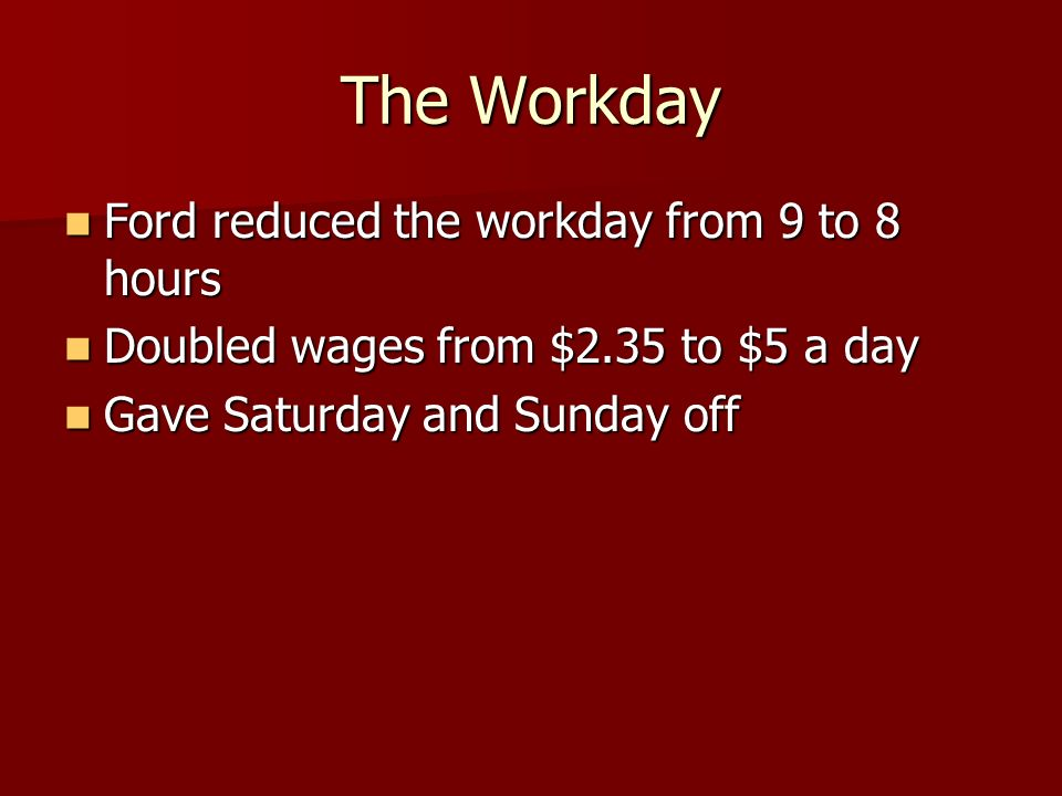 The Workday Ford reduced the workday from 9 to 8 hours Ford reduced the workday from 9 to 8 hours Doubled wages from $2.35 to $5 a day Doubled wages f
