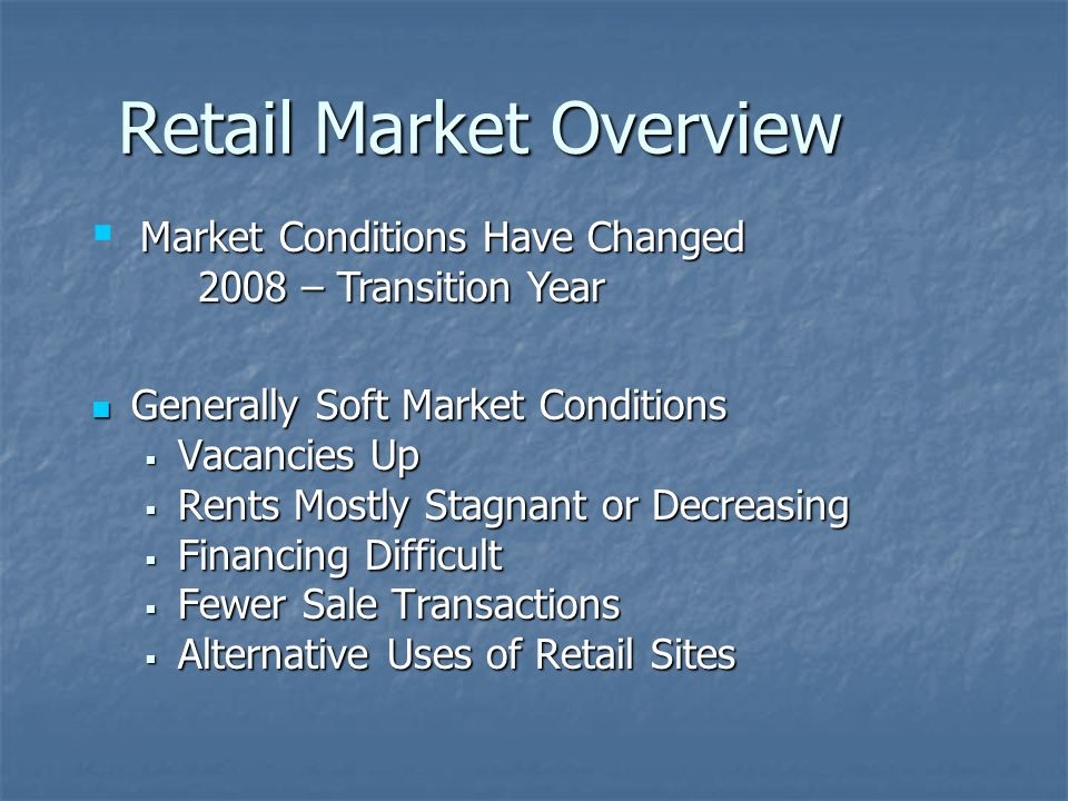 Retail Market Overview Generally Soft Market Conditions Generally Soft Market Conditions Vacancies Up Vacancies Up Rents Mostly Stagnant or Decreasing Rents Mostly Stagnant or Decreasing Financing Difficult Financing Difficult Fewer Sale Transactions Fewer Sale Transactions Alternative Uses of Retail Sites Alternative Uses of Retail Sites Market Conditions Have Changed 2008 – Transition Year