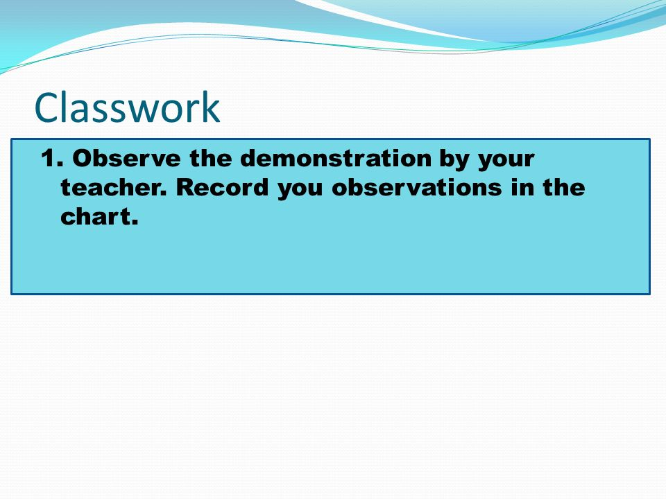 Classwork 1. Observe the demonstration by your teacher. Record you observations in the chart.