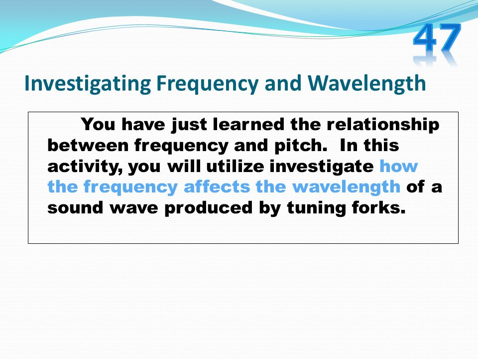 Investigating Frequency and Wavelength You have just learned the relationship between frequency and pitch. In this activity, you will utilize investig