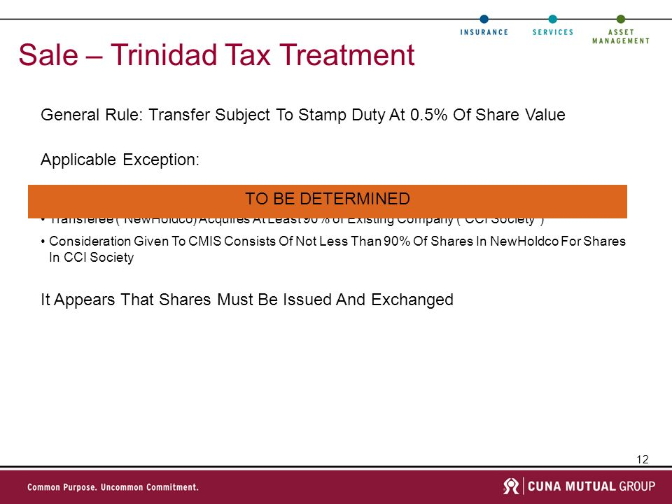 12 Sale – Trinidad Tax Treatment General Rule: Transfer Subject To Stamp Duty At 0.5% Of Share Value Nominal Share Capital Of Transferee (NewHoldco) Is Increased Transferee (NewHoldco) Acquires At Least 90% of Existing Company (CCI Society) Consideration Given To CMIS Consists Of Not Less Than 90% Of Shares In NewHoldco For Shares In CCI Society Applicable Exception: It Appears That Shares Must Be Issued And Exchanged TO BE DETERMINED