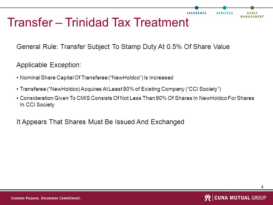 4 Transfer – Trinidad Tax Treatment General Rule: Transfer Subject To Stamp Duty At 0.5% Of Share Value Nominal Share Capital Of Transferee (NewHoldco) Is Increased Transferee (NewHoldco) Acquires At Least 90% of Existing Company (CCI Society) Consideration Given To CMIS Consists Of Not Less Than 90% Of Shares In NewHoldco For Shares In CCI Society Applicable Exception: It Appears That Shares Must Be Issued And Exchanged