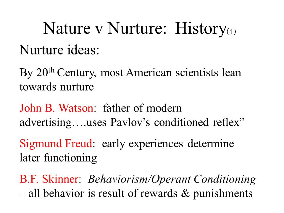 Nature v Nurture: History (4) Nurture ideas: By 20 th Century, most American scientists lean towards nurture John B. Watson: father of modern advertis
