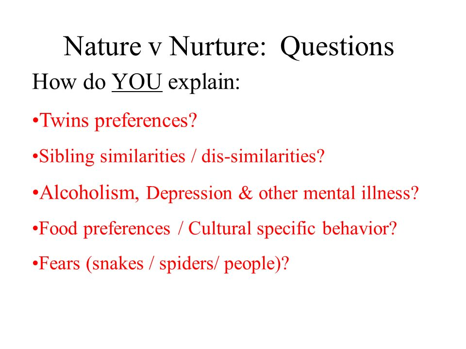 Nature v Nurture: Questions How do YOU explain: Twins preferences? Sibling similarities / dis-similarities? Alcoholism, Depression & other mental illn