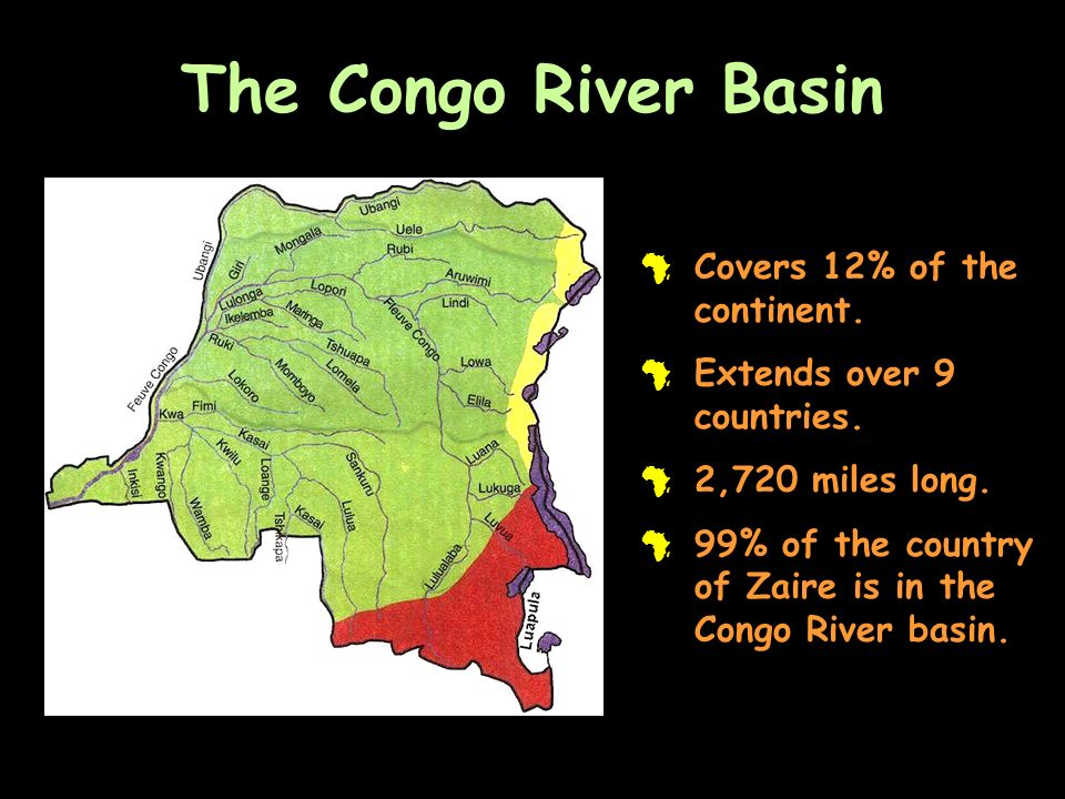 The Congo River Basin # Covers 12% of the continent. # Extends over 9 countries. # 2,720 miles long. # 99% of the country of Zaire is in the Congo Riv