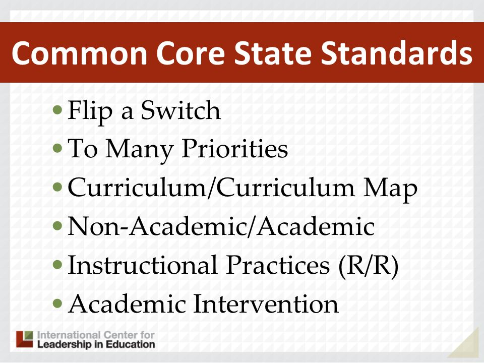 Common Core State Standards Flip a Switch To Many Priorities Curriculum/Curriculum Map Non-Academic/Academic Instructional Practices (R/R) Academic Intervention