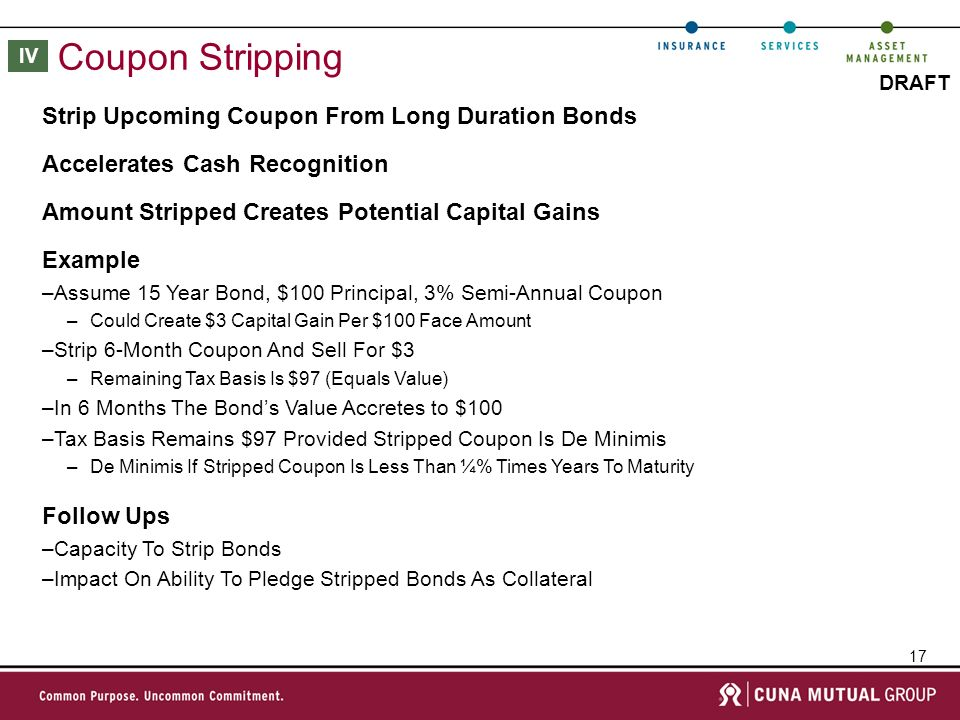 17 DRAFT Coupon Stripping Example –Assume 15 Year Bond, $100 Principal, 3% Semi-Annual Coupon –Could Create $3 Capital Gain Per $100 Face Amount –Strip 6-Month Coupon And Sell For $3 –Remaining Tax Basis Is $97 (Equals Value) –In 6 Months The Bonds Value Accretes to $100 –Tax Basis Remains $97 Provided Stripped Coupon Is De Minimis –De Minimis If Stripped Coupon Is Less Than ¼% Times Years To Maturity Strip Upcoming Coupon From Long Duration Bonds Amount Stripped Creates Potential Capital Gains Follow Ups –Capacity To Strip Bonds –Impact On Ability To Pledge Stripped Bonds As Collateral Accelerates Cash Recognition IV