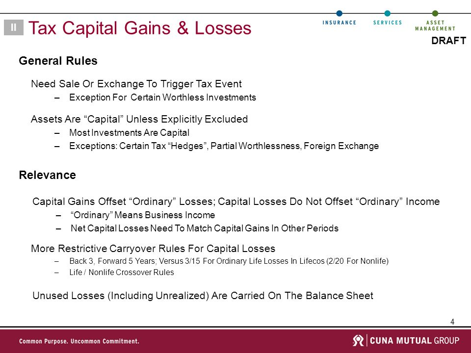 4 DRAFT General Rules II Tax Capital Gains & Losses Relevance Need Sale Or Exchange To Trigger Tax Event –Exception For Certain Worthless Investments Assets Are Capital Unless Explicitly Excluded –Most Investments Are Capital –Exceptions: Certain Tax Hedges, Partial Worthlessness, Foreign Exchange Capital Gains Offset Ordinary Losses; Capital Losses Do Not Offset Ordinary Income –Ordinary Means Business Income –Net Capital Losses Need To Match Capital Gains In Other Periods More Restrictive Carryover Rules For Capital Losses –Back 3, Forward 5 Years; Versus 3/15 For Ordinary Life Losses In Lifecos (2/20 For Nonlife) –Life / Nonlife Crossover Rules Unused Losses (Including Unrealized) Are Carried On The Balance Sheet