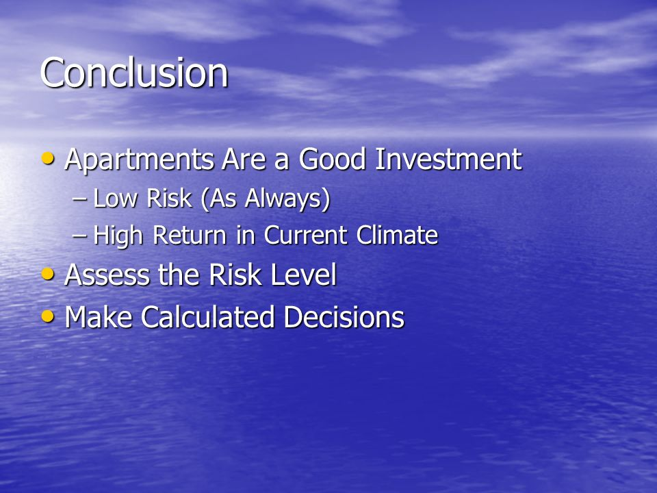 Conclusion Apartments Are a Good Investment Apartments Are a Good Investment –Low Risk (As Always) –High Return in Current Climate Assess the Risk Lev