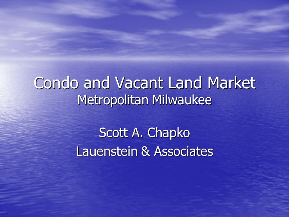 Condo and Vacant Land Market Metropolitan Milwaukee Scott A. Chapko Lauenstein & Associates