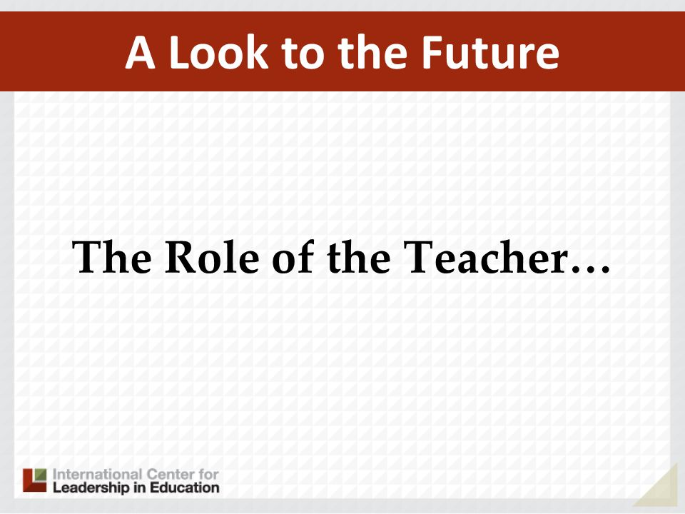 A Look to the Future The Role of the Teacher…