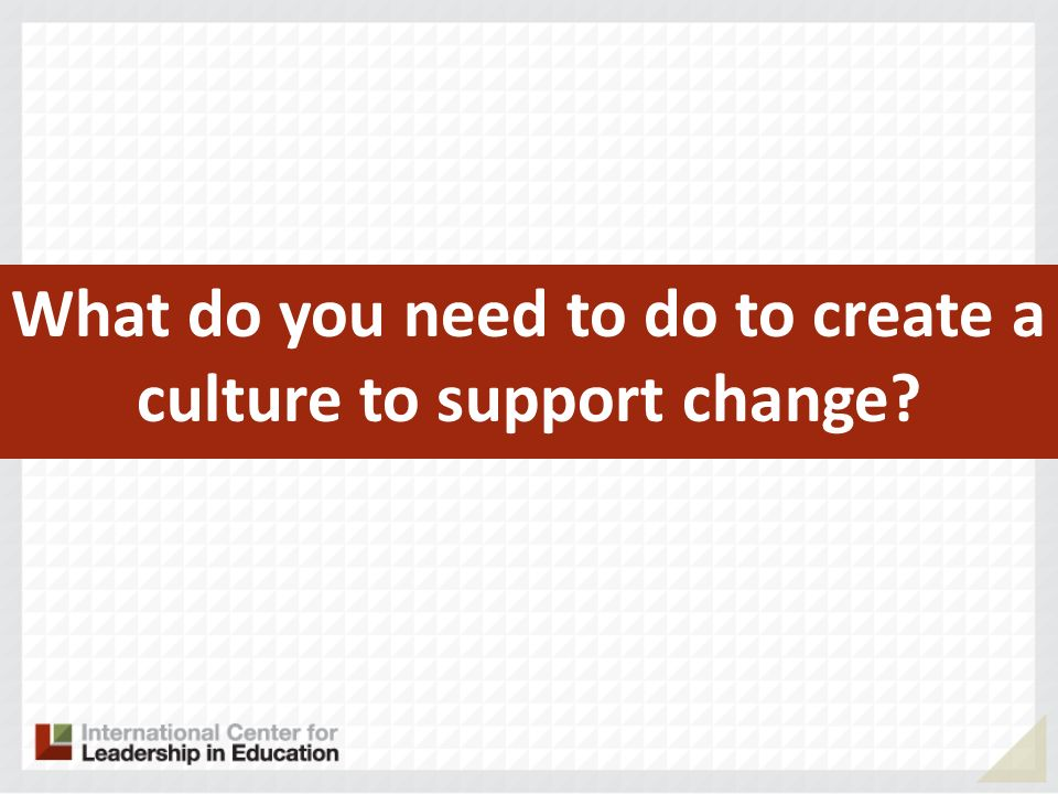 What do you need to do to create a culture to support change?
