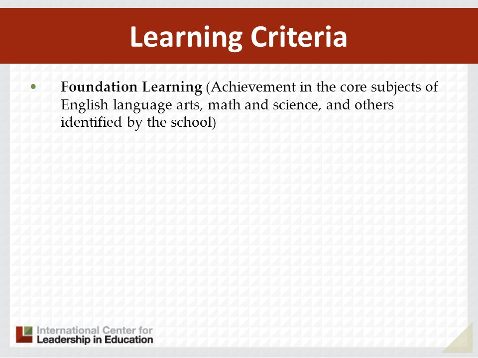 Foundation Learning (Achievement in the core subjects of English language arts, math and science, and others identified by the school) Learning Criter