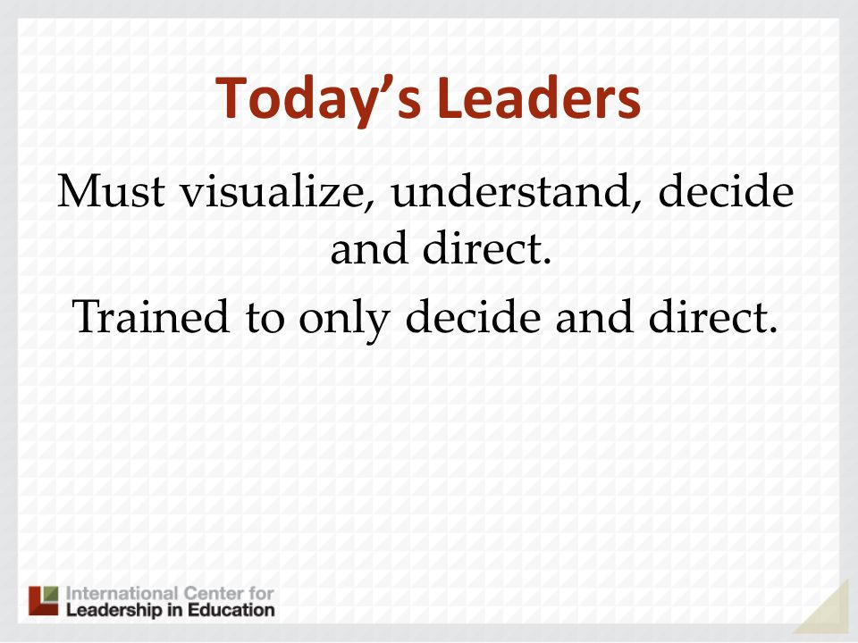 Must visualize, understand, decide and direct. Trained to only decide and direct. Todays Leaders