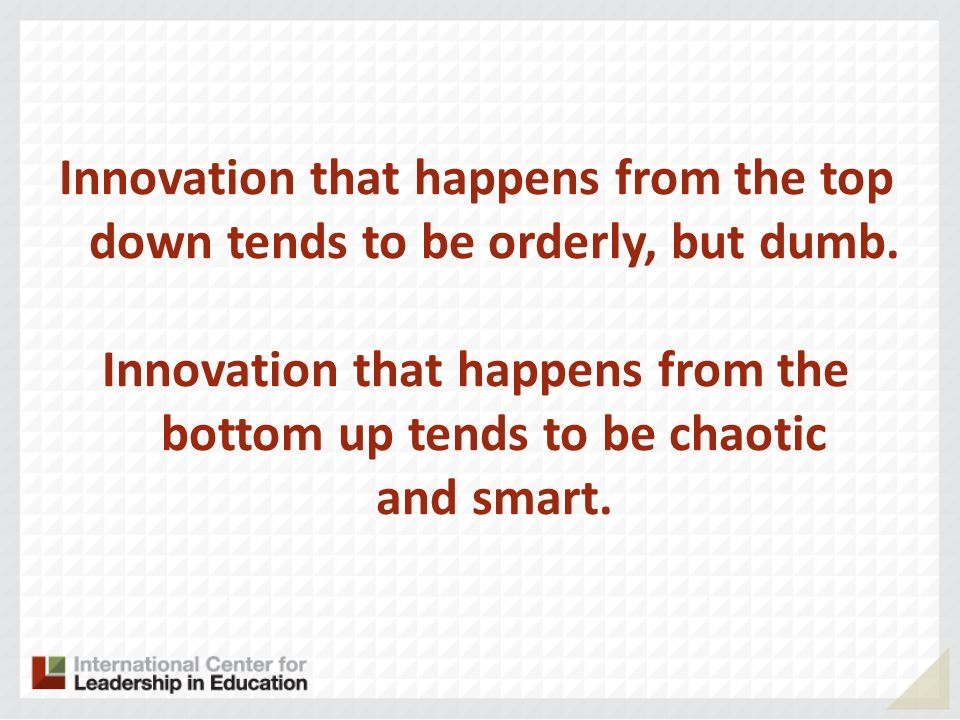 Innovation that happens from the top down tends to be orderly, but dumb. Innovation that happens from the bottom up tends to be chaotic and smart.