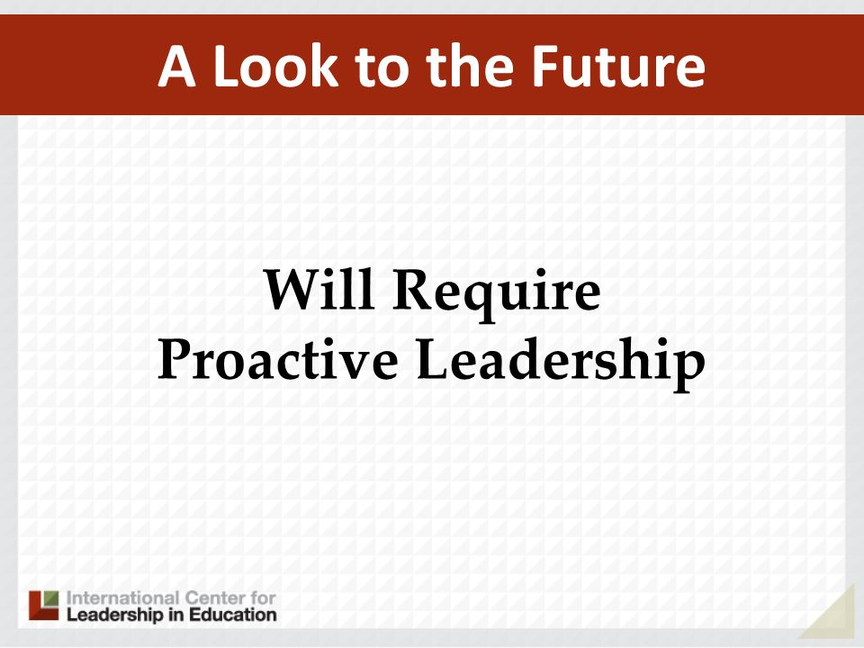A Look to the Future Will Require Proactive Leadership
