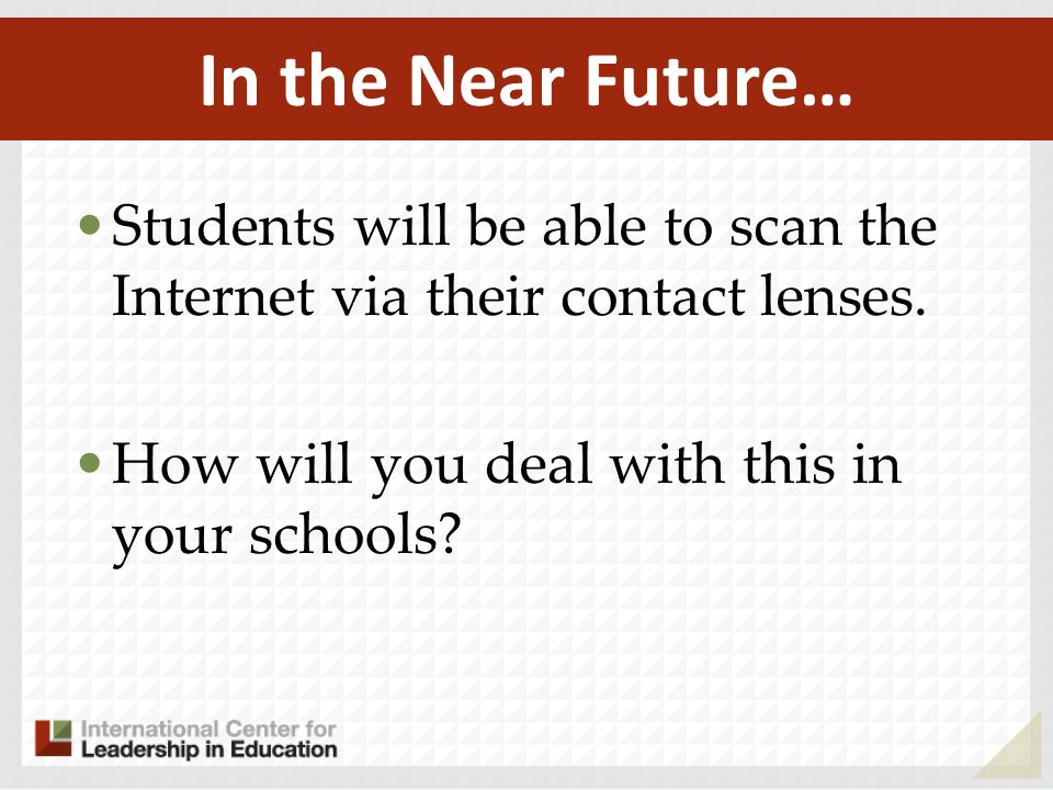 Students will be able to scan the Internet via their contact lenses. How will you deal with this in your schools? In the Near Future…