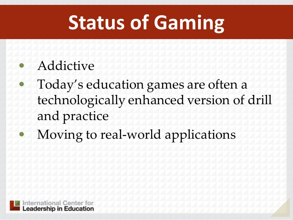 Addictive Todays education games are often a technologically enhanced version of drill and practice Moving to real-world applications Status of Gaming