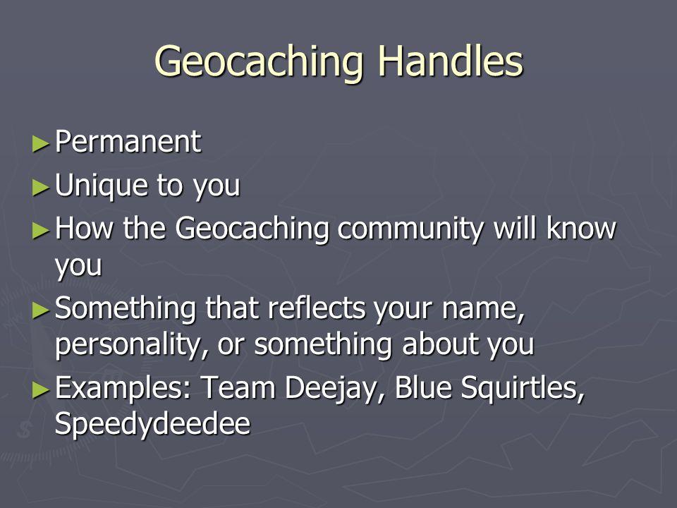 Geocaching Handles Permanent Permanent Unique to you Unique to you How the Geocaching community will know you How the Geocaching community will know y