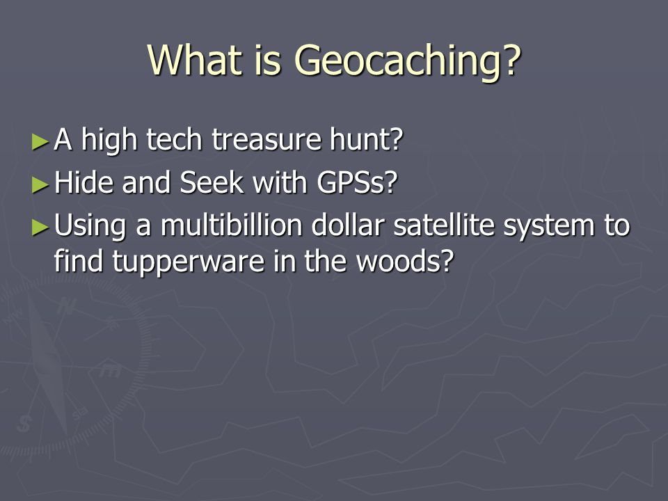 What is Geocaching? A high tech treasure hunt? A high tech treasure hunt? Hide and Seek with GPSs? Hide and Seek with GPSs? Using a multibillion dolla