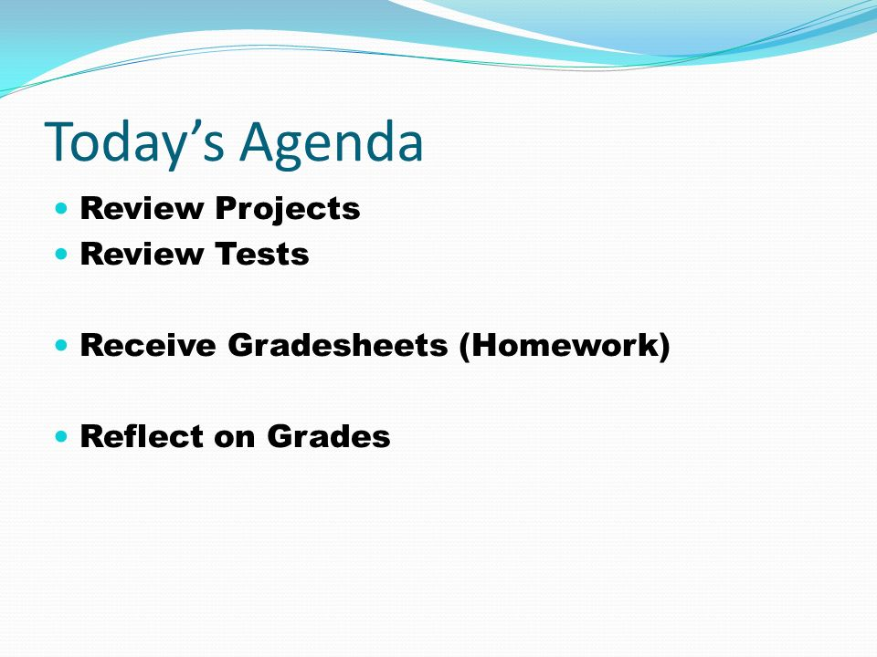 Todays Agenda Review Projects Review Tests Receive Gradesheets (Homework) Reflect on Grades