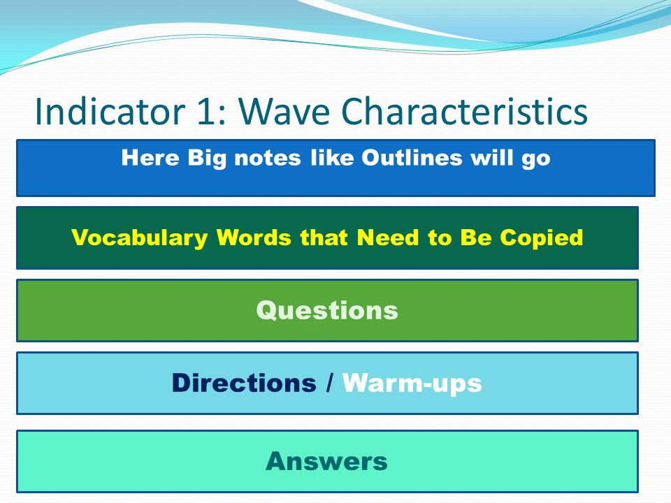Here Big notes like Outlines will go Indicator 1: Wave Characteristics Vocabulary Words that Need to Be Copied Questions Directions / Warm-ups Answers