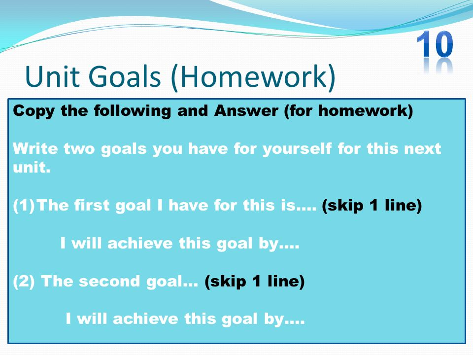 Unit Goals (Homework) Copy the following and Answer (for homework) Write two goals you have for yourself for this next unit. (1)The first goal I have