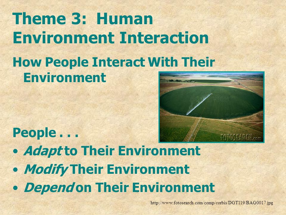 Theme 3: Human Environment Interaction How People Interact With Their Environment People... Adapt to Their Environment Modify Their Environment Depend