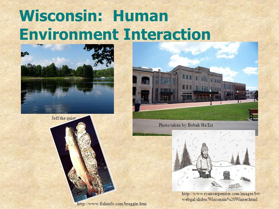Wisconsin: Human Environment Interaction Jeff the quiet Photo taken by Bobak Ha'Eri http://www.fishinfo.com/braggin.htm http://www.ryancarpentier.com/