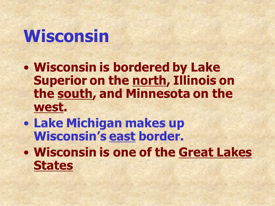 Wisconsin Wisconsin is bordered by Lake Superior on the north, Illinois on the south, and Minnesota on the west. Lake Michigan makes up Wisconsins eas