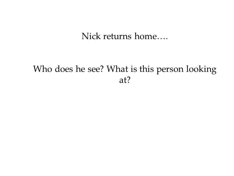 Nick returns home…. Who does he see? What is this person looking at?