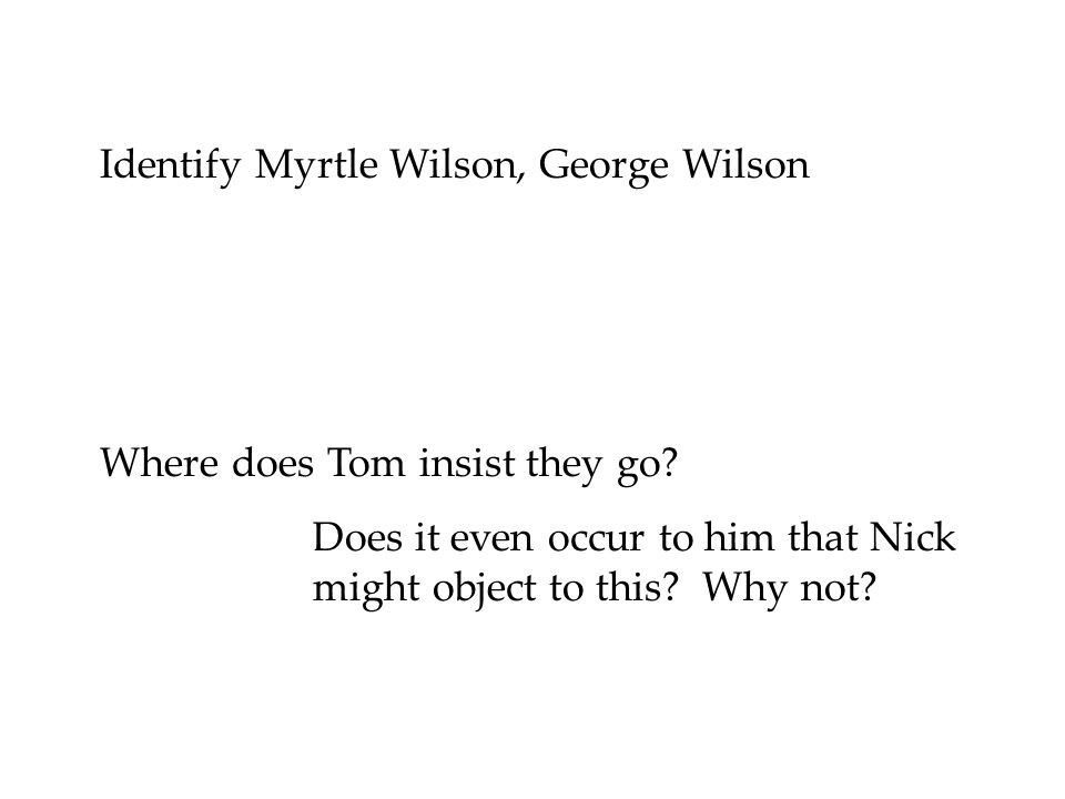 Identify Myrtle Wilson, George Wilson Where does Tom insist they go? Does it even occur to him that Nick might object to this? Why not?