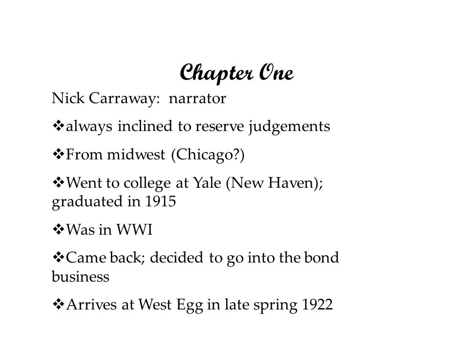 Chapter One Nick Carraway: narrator always inclined to reserve judgements From midwest (Chicago?) Went to college at Yale (New Haven); graduated in 19